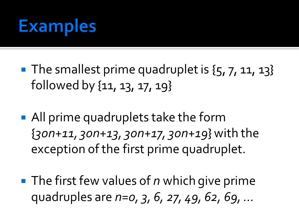  The smallest prime quadruplet is {5, 7, 11, 13} followed by {11, 13, 17, 19}  All prime quadruplets take the form {30n+11, 30n+13, 30n+17, 30n+19}