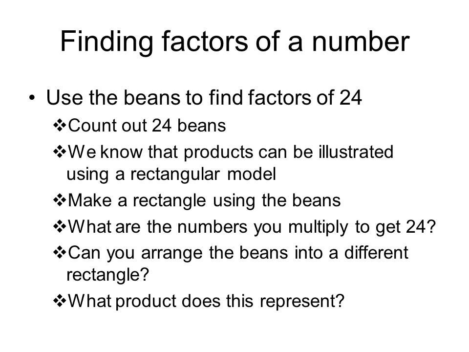 Finding factors of a number Use the beans to find factors of 24  Count out 24 beans  We know that products can be illustrated using a rectangular model  Make a rectangle using the beans  What are the numbers you multiply to get 24.