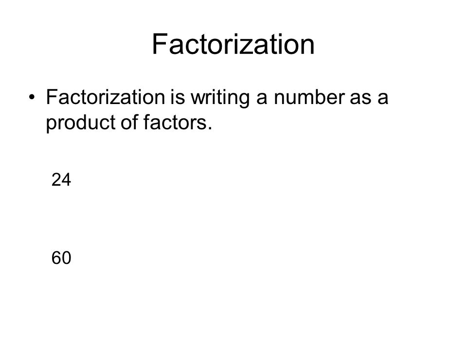 Factorization Factorization is writing a number as a product of factors. 24 60