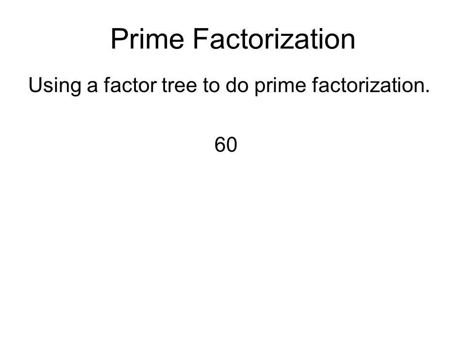 Prime Factorization Using a factor tree to do prime factorization. 60