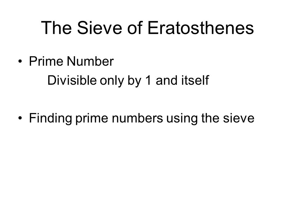 The Sieve of Eratosthenes Prime Number Divisible only by 1 and itself Finding prime numbers using the sieve