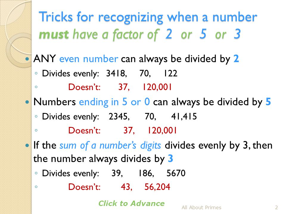 Tricks for recognizing when a number must have a factor of 2 or 5 or 3 ANY even number can always be divided by 2 ◦ Divides evenly: 3418, 70, 122 ◦ Do