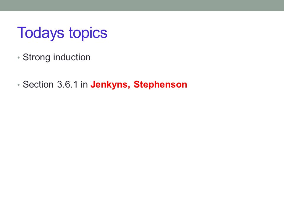 Todays topics Strong induction Section 3.6.1 in Jenkyns, Stephenson