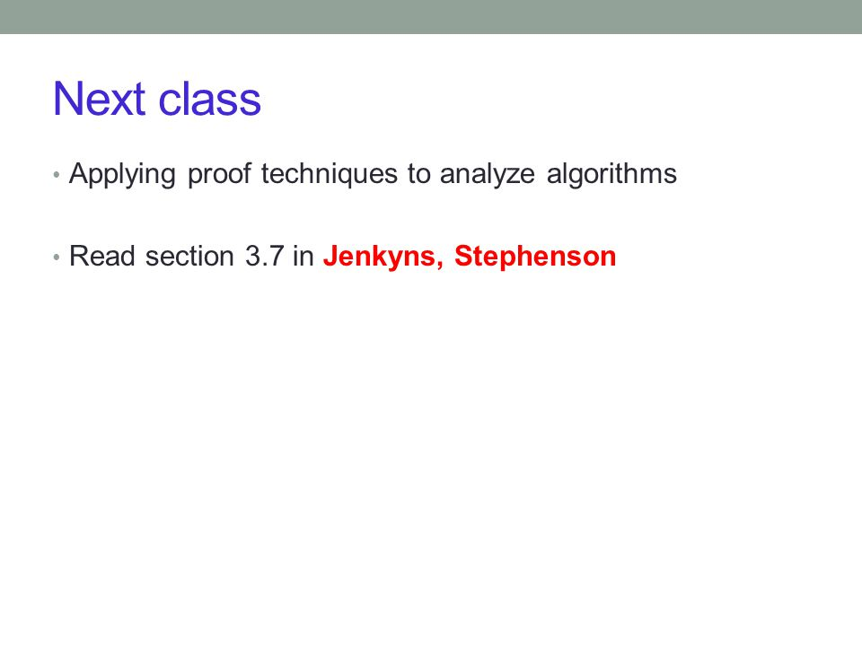 Next class Applying proof techniques to analyze algorithms Read section 3.7 in Jenkyns, Stephenson