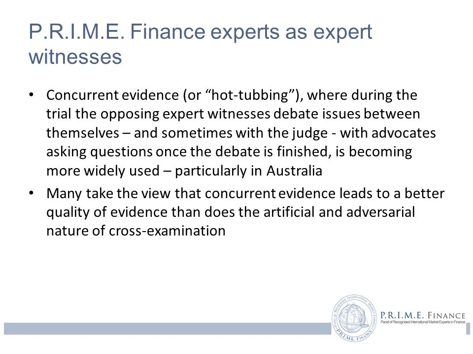 "P.R.I.M.E. Finance experts as expert witnesses Concurrent evidence (or ""hot-tubbing""), where during the trial the opposing expert witnesses debate iss"