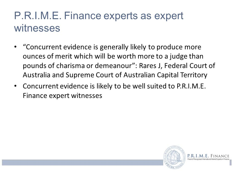 "P.R.I.M.E. Finance experts as expert witnesses ""Concurrent evidence is generally likely to produce more ounces of merit which will be worth more to a"