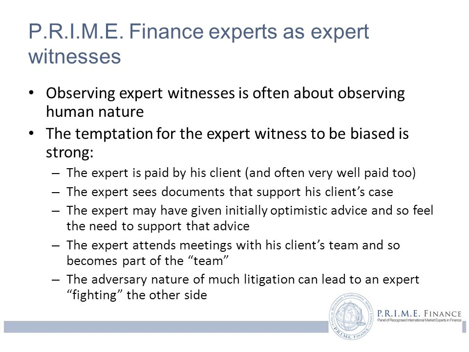 P.R.I.M.E. Finance experts as expert witnesses Observing expert witnesses is often about observing human nature The temptation for the expert witness