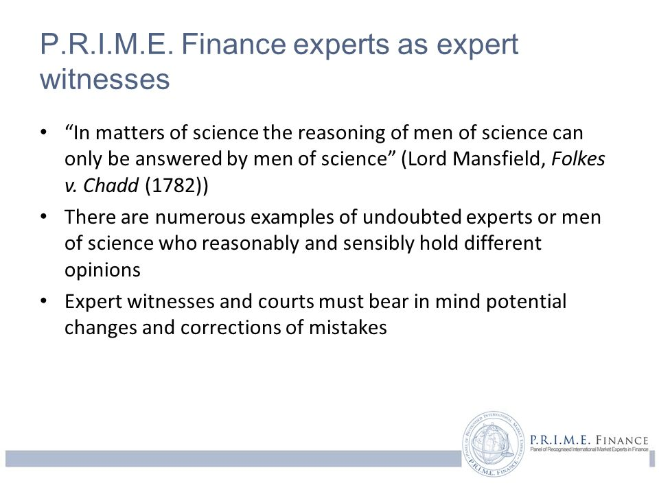 "P.R.I.M.E. Finance experts as expert witnesses ""In matters of science the reasoning of men of science can only be answered by men of science"" (Lord Ma"