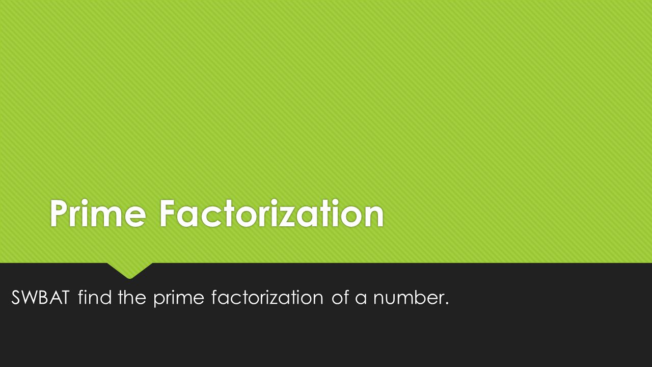 Prime Factorization SWBAT find the prime factorization of a number.
