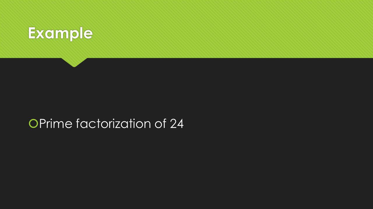 Example  Prime factorization of 24