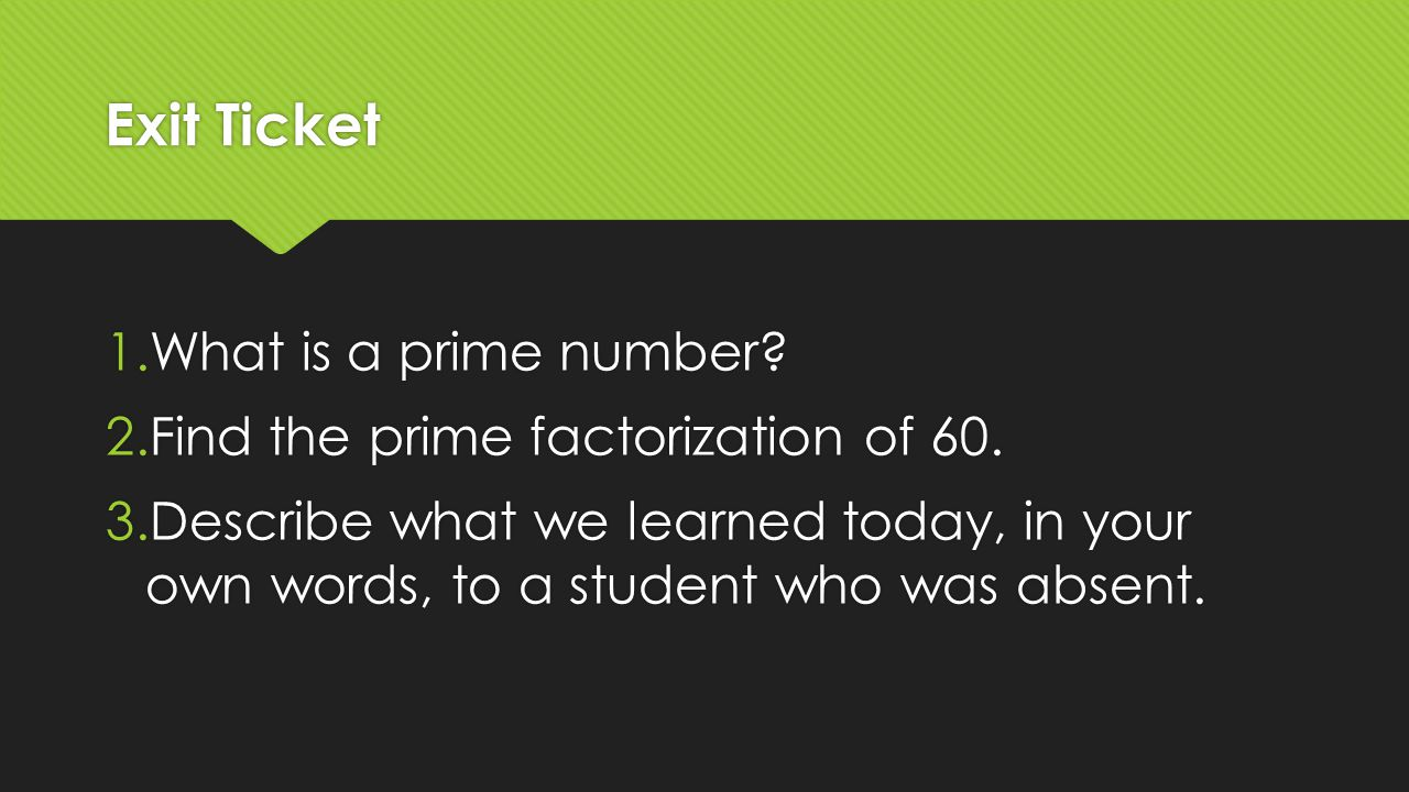 Exit Ticket 1.What is a prime number? 2.Find the prime factorization of 60. 3.Describe what we learned today, in your own words, to a student who was