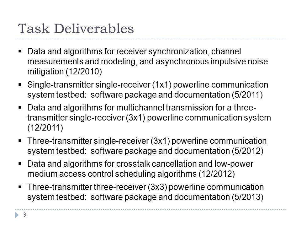 Task Deliverables 3  Data and algorithms for receiver synchronization, channel measurements and modeling, and asynchronous impulsive noise mitigation (12/2010)  Single-transmitter single-receiver (1x1) powerline communication system testbed: software package and documentation (5/2011)  Data and algorithms for multichannel transmission for a three- transmitter single-receiver (3x1) powerline communication system (12/2011)  Three-transmitter single-receiver (3x1) powerline communication system testbed: software package and documentation (5/2012)  Data and algorithms for crosstalk cancellation and low-power medium access control scheduling algorithms (12/2012)  Three-transmitter three-receiver (3x3) powerline communication system testbed: software package and documentation (5/2013)