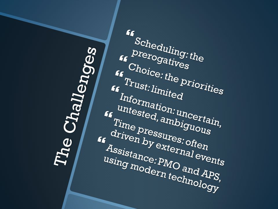 The Challenges  Scheduling: the prerogatives  Choice: the priorities  Trust: limited  Information: uncertain, untested, ambiguous  Time pressures: often driven by external events  Assistance: PMO and APS, using modern technology