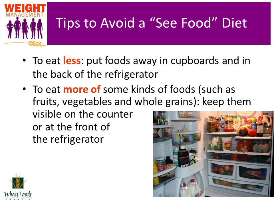 Tips to Avoid a See Food Diet To eat less: put foods away in cupboards and in the back of the refrigerator To eat more of some kinds of foods (such as fruits, vegetables and whole grains): keep them visible on the counter or at the front of the refrigerator