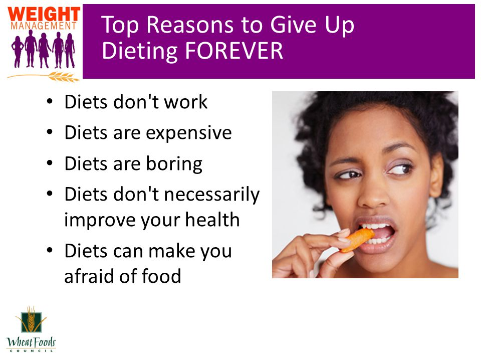 Top Reasons to Give Up Dieting FOREVER Diets don t work Diets are expensive Diets are boring Diets don t necessarily improve your health Diets can make you afraid of food