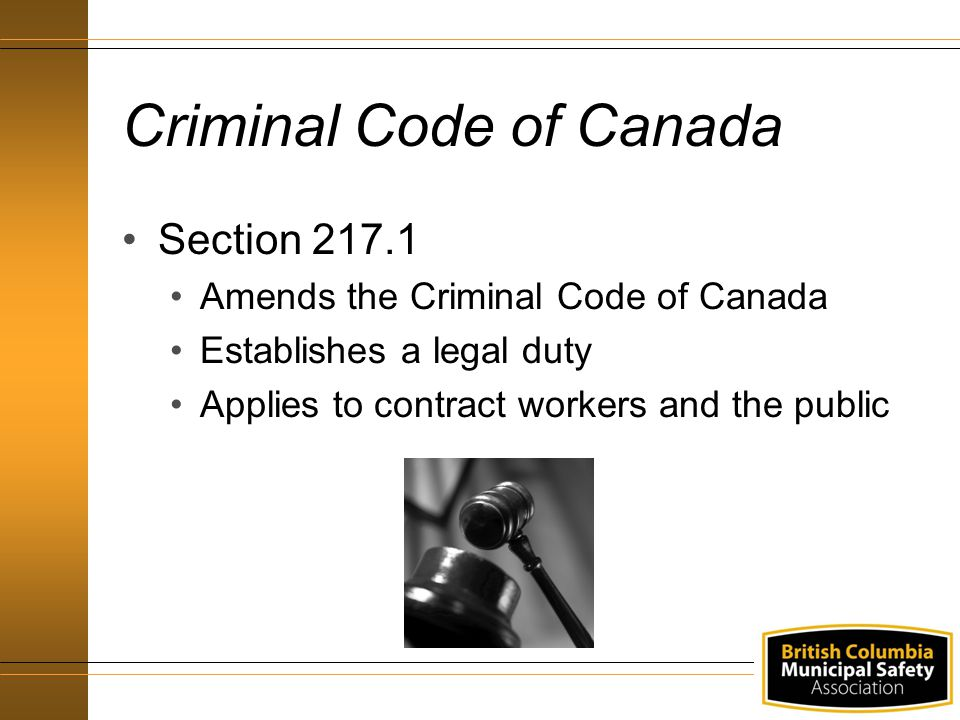 Criminal Code of Canada Section 217.1 Amends the Criminal Code of Canada Establishes a legal duty Applies to contract workers and the public