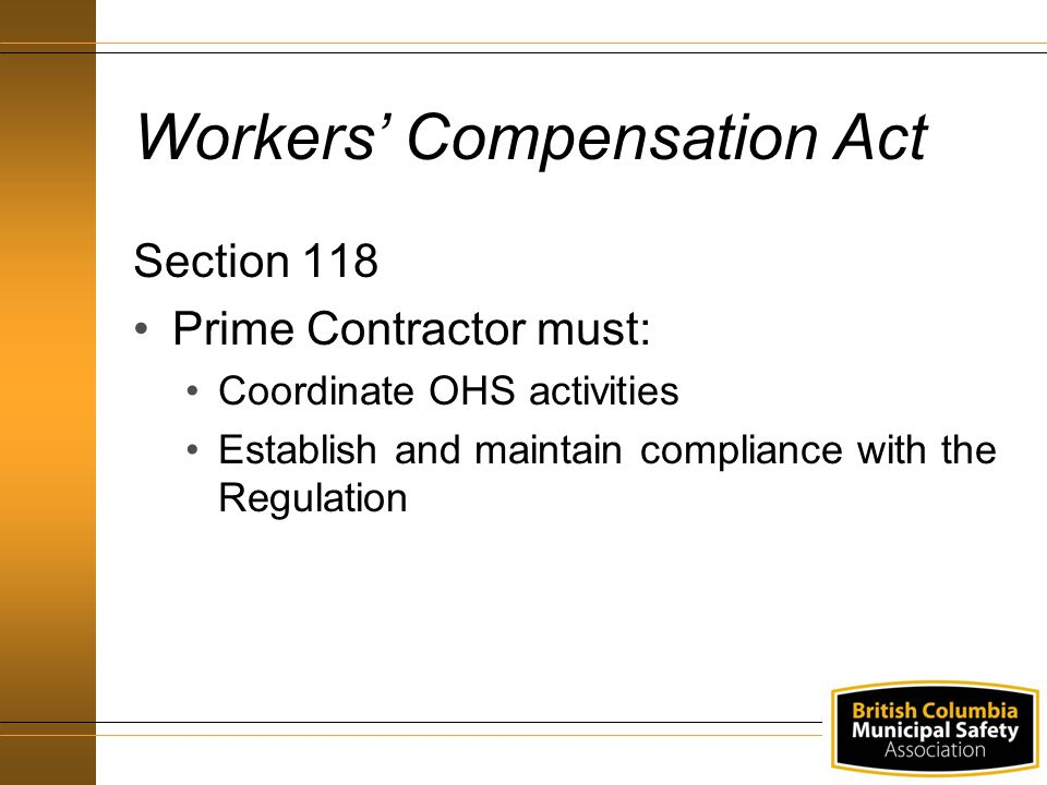 Workers' Compensation Act Section 118 Prime Contractor must: Coordinate OHS activities Establish and maintain compliance with the Regulation