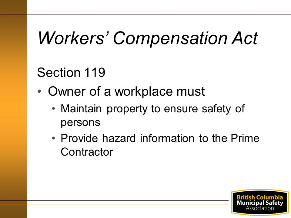 Workers' Compensation Act Section 119 Owner of a workplace must Maintain property to ensure safety of persons Provide hazard information to the Prime Contractor