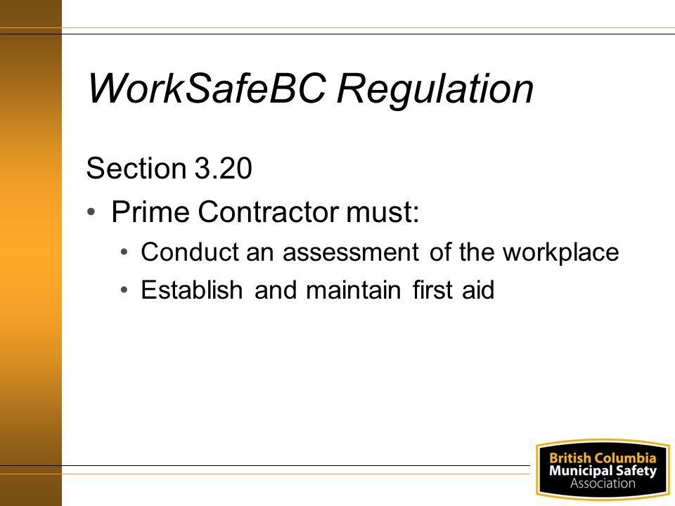 WorkSafeBC Regulation Section 3.20 Prime Contractor must: Conduct an assessment of the workplace Establish and maintain first aid