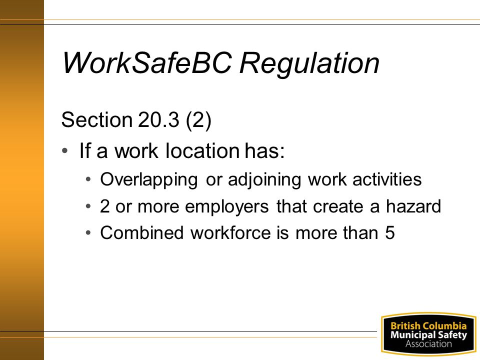 WorkSafeBC Regulation Section 20.3 (2) If a work location has: Overlapping or adjoining work activities 2 or more employers that create a hazard Combined workforce is more than 5