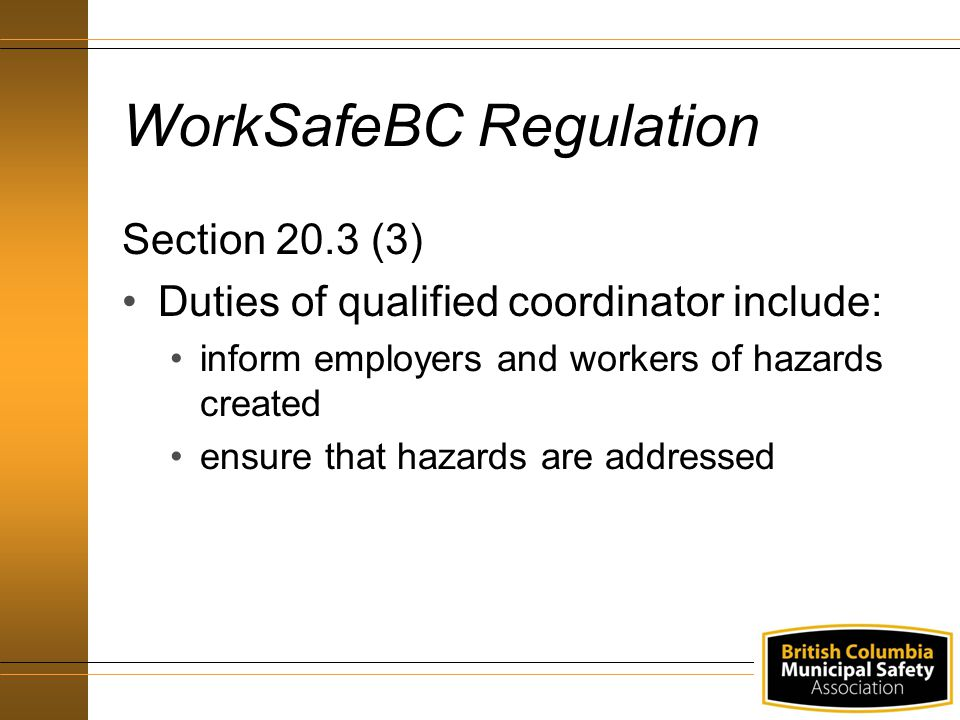 WorkSafeBC Regulation Section 20.3 (3) Duties of qualified coordinator include: inform employers and workers of hazards created ensure that hazards are addressed