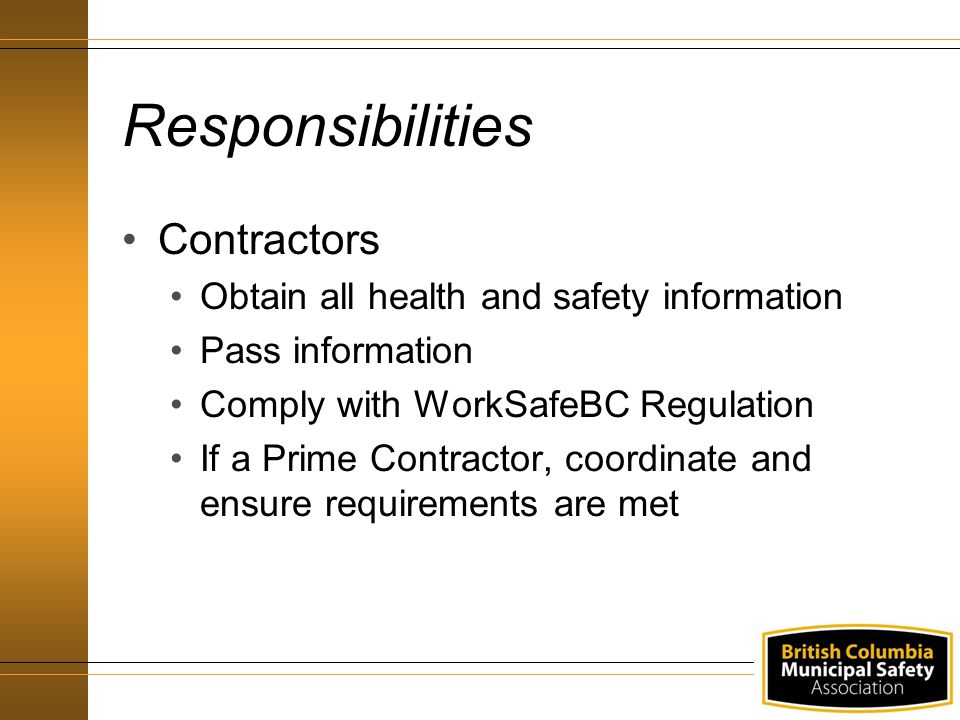 Responsibilities Contractors Obtain all health and safety information Pass information Comply with WorkSafeBC Regulation If a Prime Contractor, coordinate and ensure requirements are met