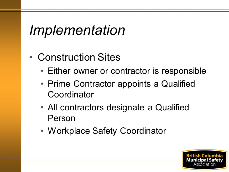 Implementation Construction Sites Either owner or contractor is responsible Prime Contractor appoints a Qualified Coordinator All contractors designate a Qualified Person Workplace Safety Coordinator