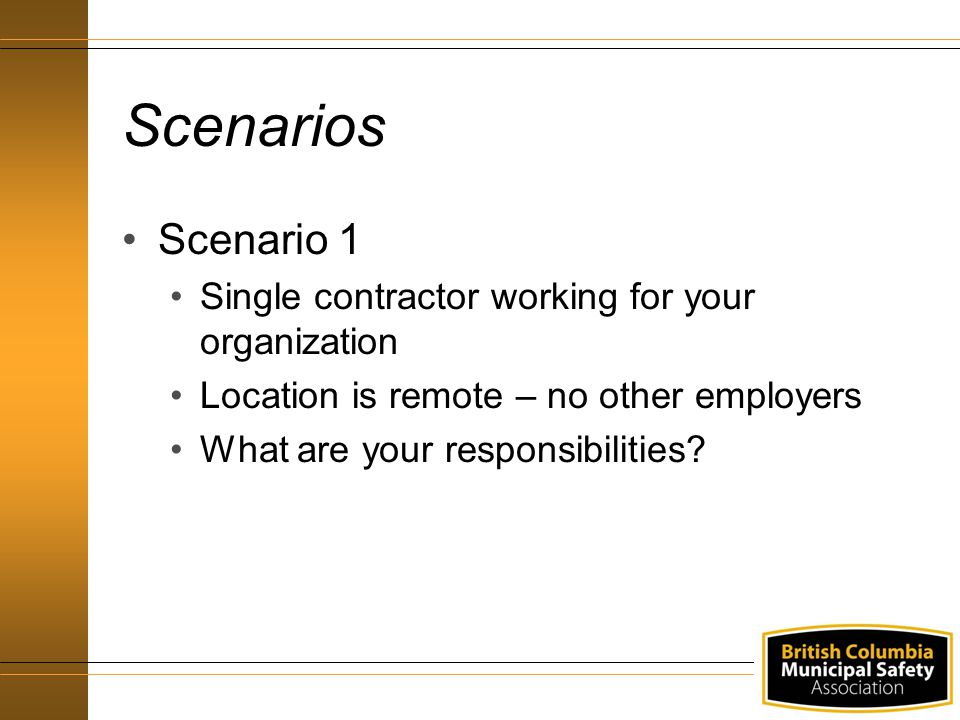 Scenarios Scenario 1 Single contractor working for your organization Location is remote – no other employers What are your responsibilities