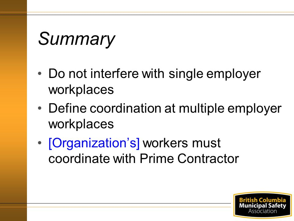 Summary Do not interfere with single employer workplaces Define coordination at multiple employer workplaces [Organization's] workers must coordinate with Prime Contractor