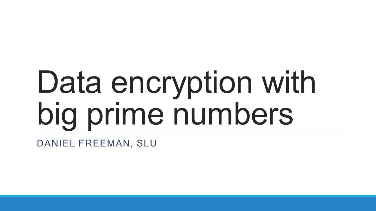 Data encryption with big prime numbers DANIEL FREEMAN, SLU