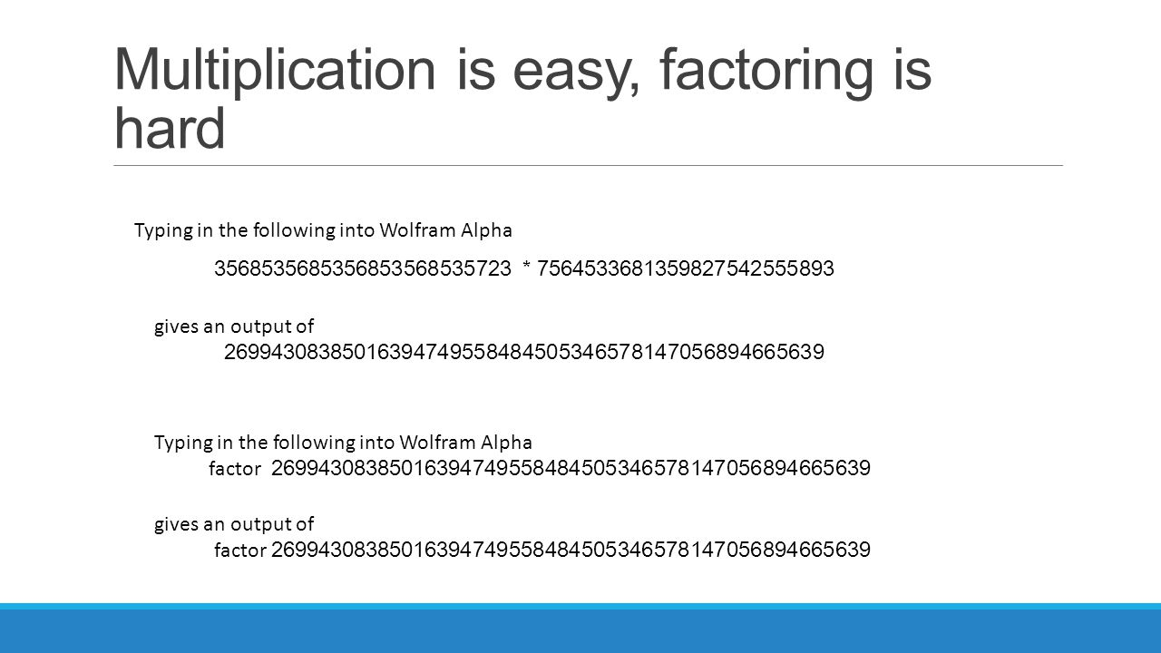 Multiplication is easy, factoring is hard 3568535685356853568535723 * 7564533681359827542555893 Typing in the following into Wolfram Alpha gives an ou