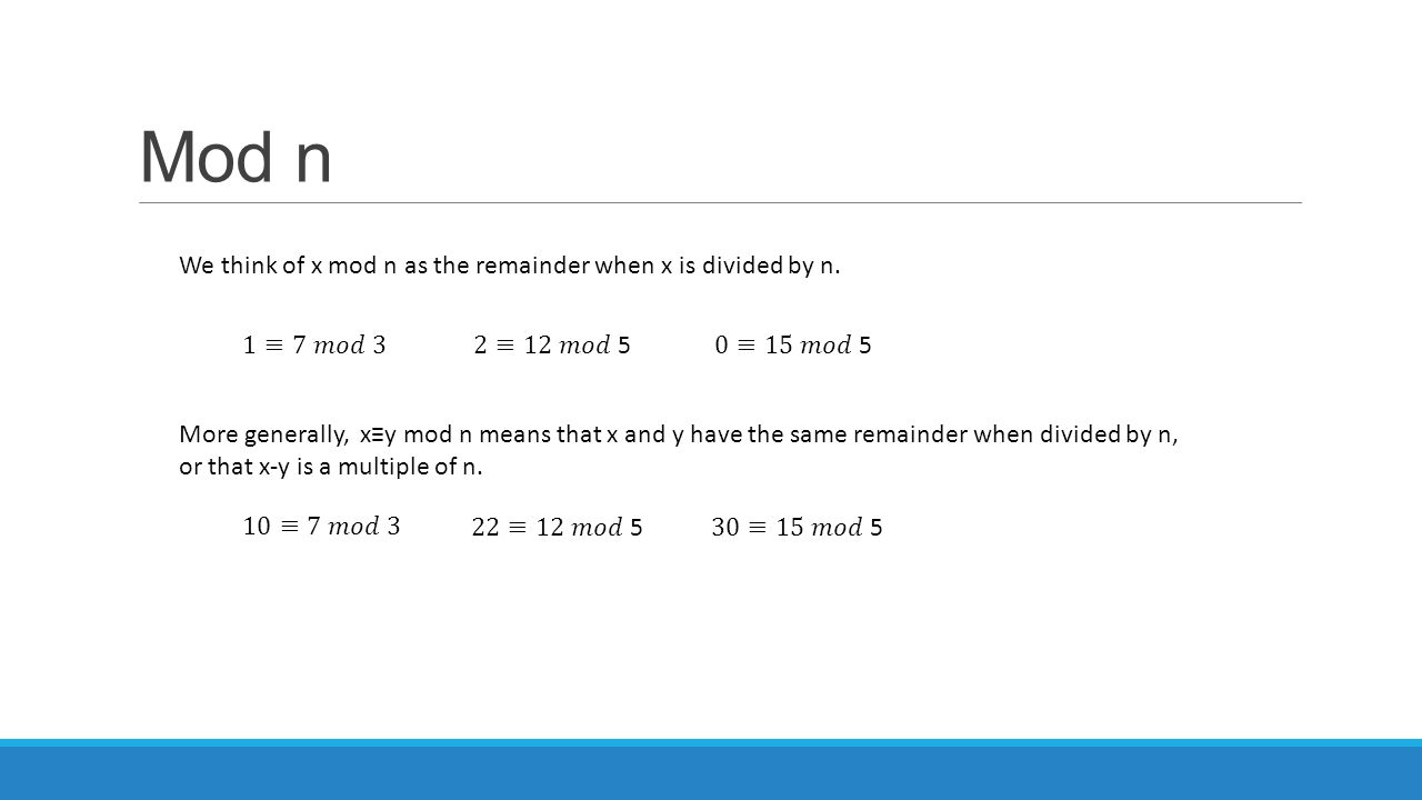 Mod n We think of x mod n as the remainder when x is divided by n. More generally, x≡y mod n means that x and y have the same remainder when divided b