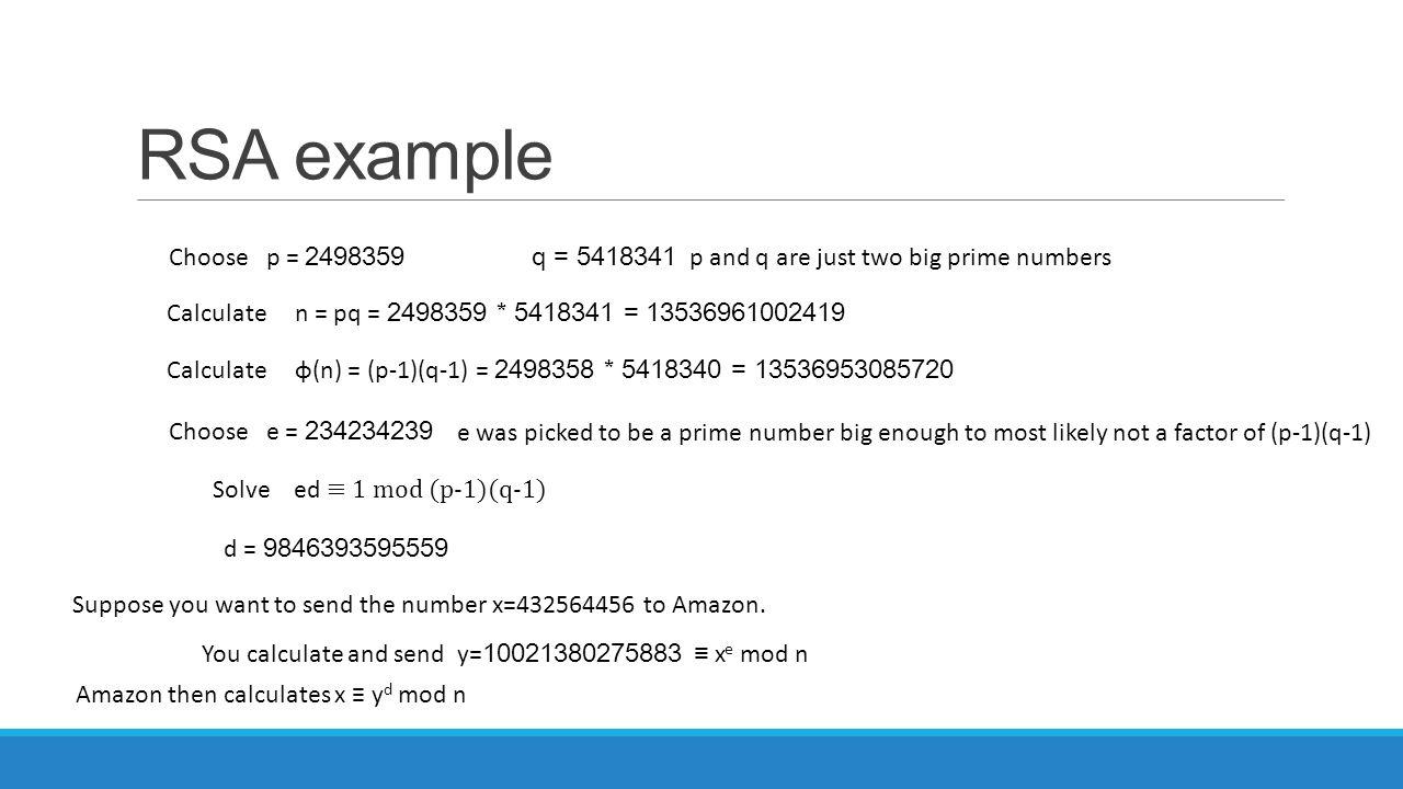RSA example Choose p = 2498359 q = 5418341 Calculate n = pq = 2498359 * 5418341 = 13536961002419 Choose e = 234234239 Solve ed ≡ 1 mod (p-1)(q-1) You