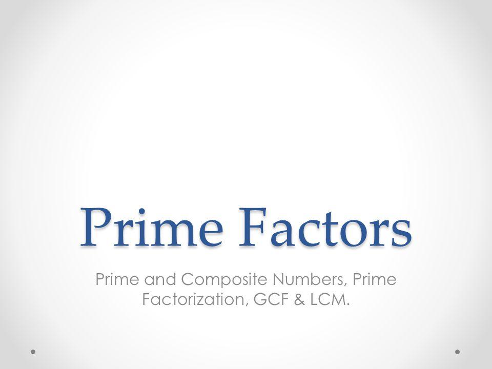 Prime Factors Prime and Composite Numbers, Prime Factorization, GCF & LCM.