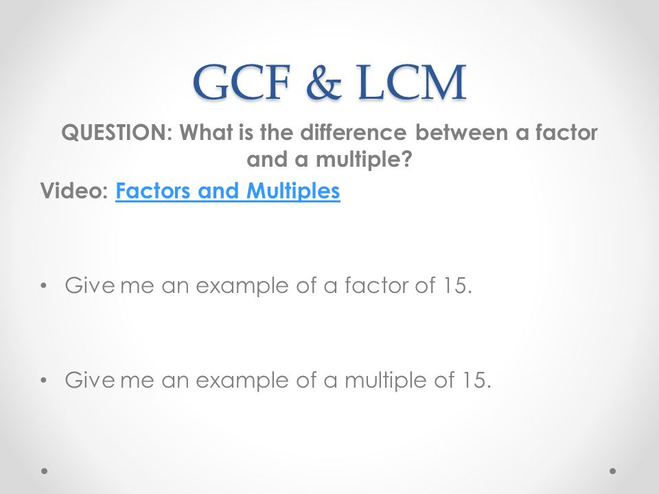 GCF & LCM QUESTION: What is the difference between a factor and a multiple? Video: Factors and MultiplesFactors and Multiples Give me an example of a