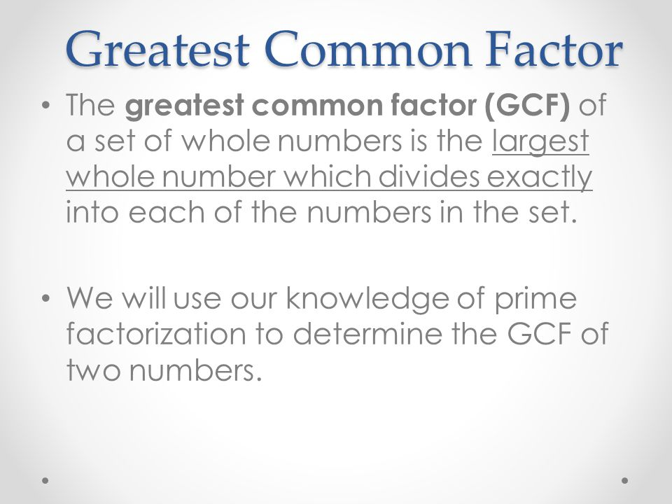 Greatest Common Factor The greatest common factor (GCF) of a set of whole numbers is the largest whole number which divides exactly into each of the n
