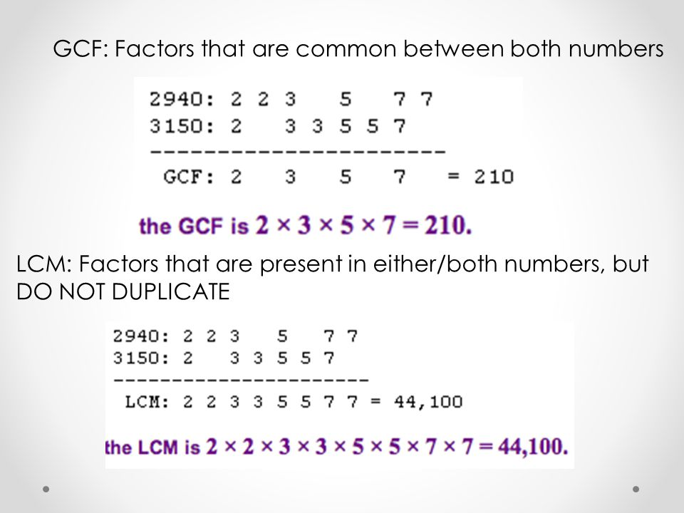 GCF: Factors that are common between both numbers LCM: Factors that are present in either/both numbers, but DO NOT DUPLICATE