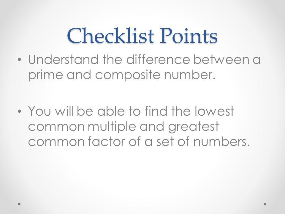 Checklist Points Understand the difference between a prime and composite number. You will be able to find the lowest common multiple and greatest comm