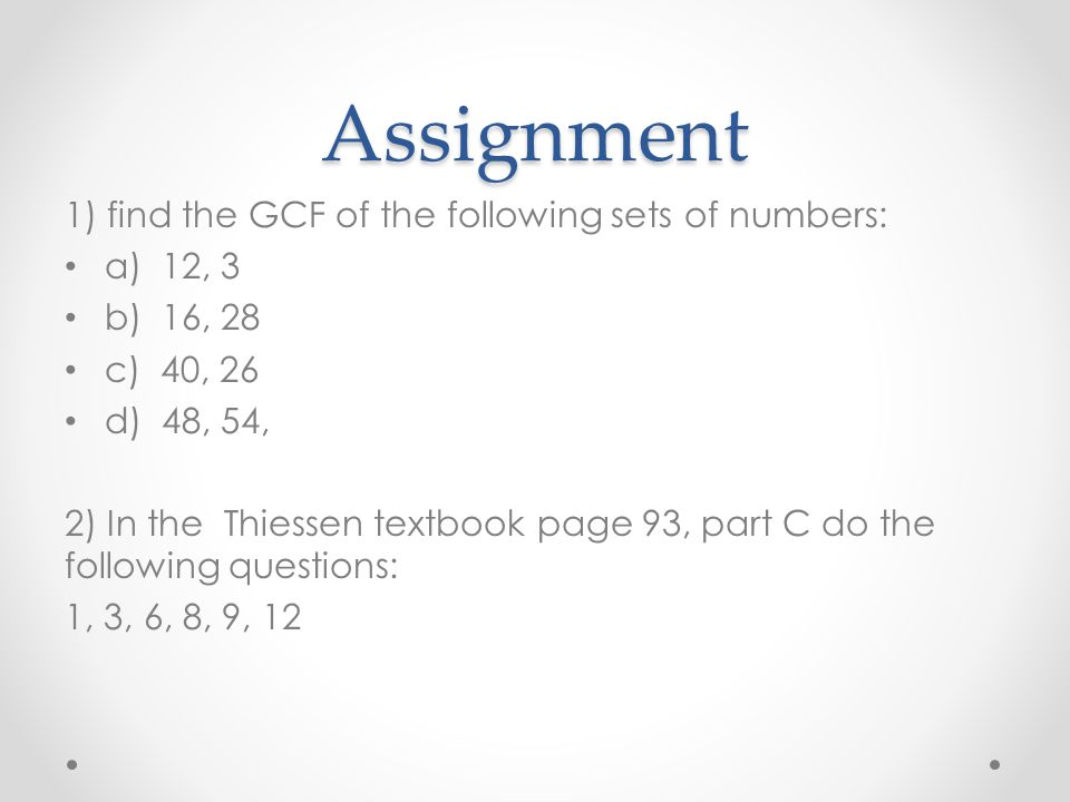 Assignment 1) find the GCF of the following sets of numbers: a) 12, 3 b) 16, 28 c) 40, 26 d) 48, 54, 2) In the Thiessen textbook page 93, part C do th