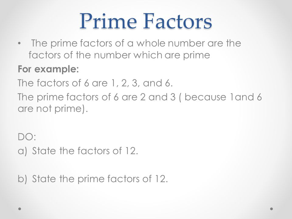 Prime Factors The prime factors of a whole number are the factors of the number which are prime For example: The factors of 6 are 1, 2, 3, and 6. The