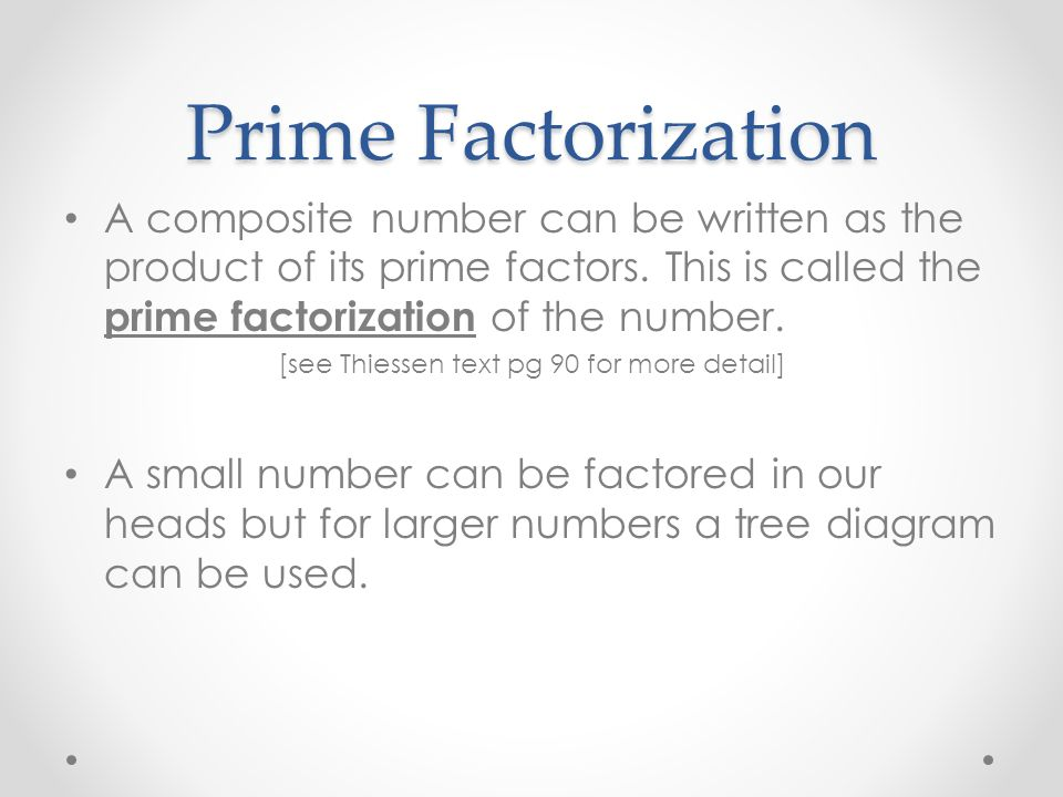 Prime Factorization A composite number can be written as the product of its prime factors. This is called the prime factorization of the number. [see