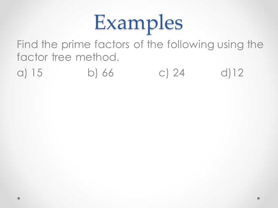 Examples Find the prime factors of the following using the factor tree method. a)15 b) 66 c) 24 d)12