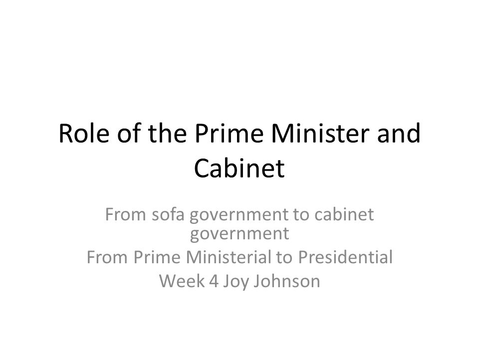 Role of the Prime Minister and Cabinet From sofa government to cabinet government From Prime Ministerial to Presidential Week 4 Joy Johnson