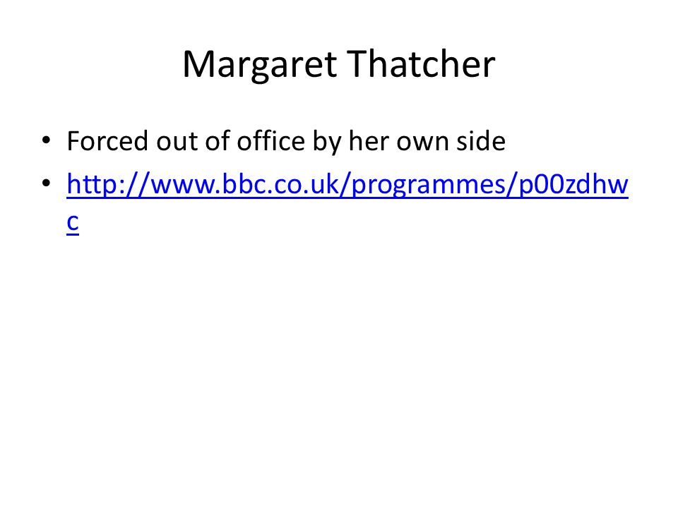 Margaret Thatcher Forced out of office by her own side http://www.bbc.co.uk/programmes/p00zdhw c http://www.bbc.co.uk/programmes/p00zdhw c