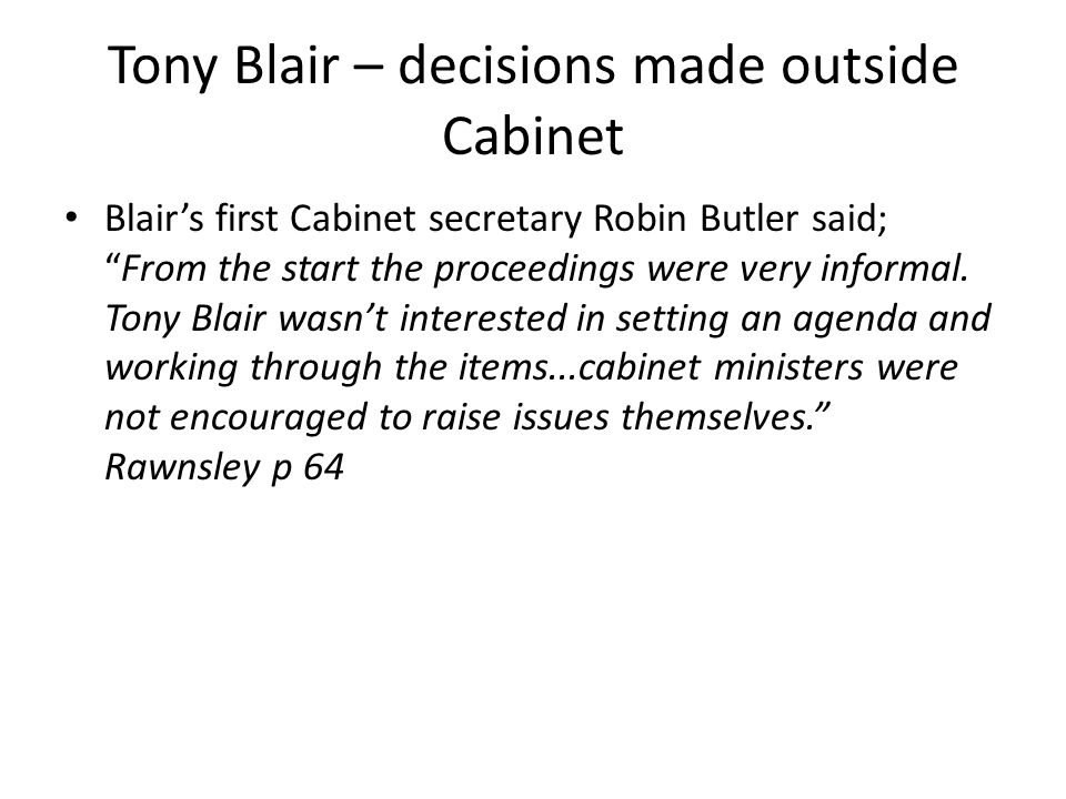 """Tony Blair – decisions made outside Cabinet Blair's first Cabinet secretary Robin Butler said; """"From the start the proceedings were very informal. Ton"""