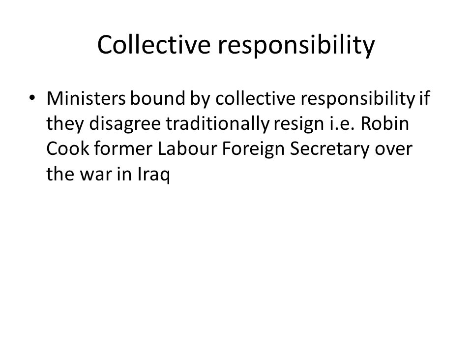Collective responsibility Ministers bound by collective responsibility if they disagree traditionally resign i.e. Robin Cook former Labour Foreign Sec