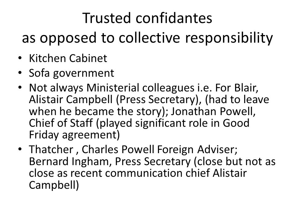 Trusted confidantes as opposed to collective responsibility Kitchen Cabinet Sofa government Not always Ministerial colleagues i.e. For Blair, Alistair