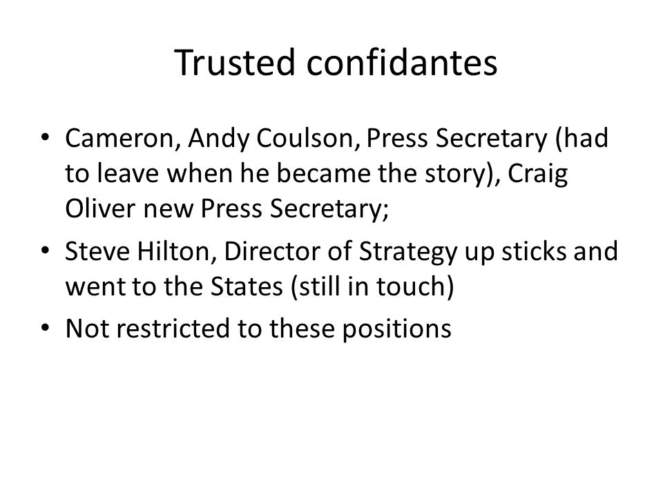 Trusted confidantes Cameron, Andy Coulson, Press Secretary (had to leave when he became the story), Craig Oliver new Press Secretary; Steve Hilton, Di