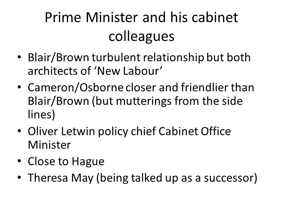 Prime Minister and his cabinet colleagues Blair/Brown turbulent relationship but both architects of 'New Labour' Cameron/Osborne closer and friendlier