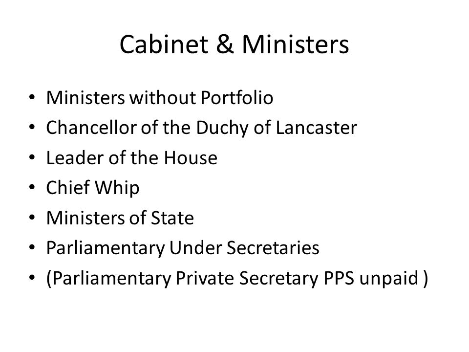 Cabinet & Ministers Ministers without Portfolio Chancellor of the Duchy of Lancaster Leader of the House Chief Whip Ministers of State Parliamentary U